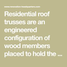 Residential roof trusses are an engineered configuration of wood members placed to hold the weight of the roof's finishing materials, the internal structure's ceiling and any snow load that may occur. Designs 1 - 3