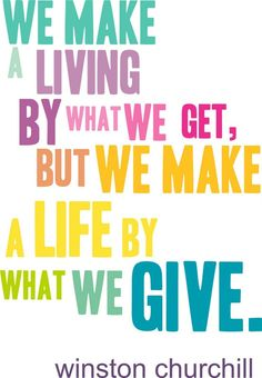 We make a living by what we get, but we make a life by what we give - Winston Churchill