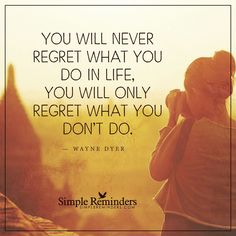 """""""You will never regret what you do in life, you will only regret what you don't do."""" - Dr. Wayne Dyer"""