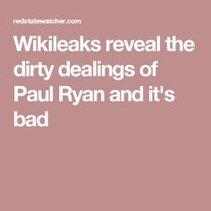 Wikileaks reveal the dirty dealings of Paul Ryan and it's bad
