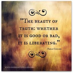 Truth .. Liberating. The Truth will set you Free ..