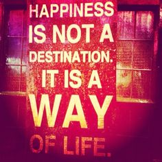 hapinnes is not a destination.... it´s a way of life