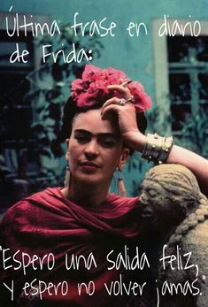 Frida Kahlo's  last diary entry: I expect a happy departure and hope to never return.