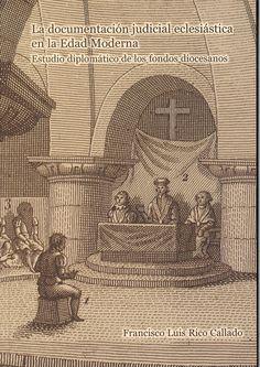 La documentación judicial eclesiástica en la Edad Moderna : estudio diplomático de los fondos diocesanos / Francisco Luis Rico Callado