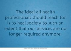 The ideal all health professionals should reach for is to heal society to such an extent that our services are no longer required anymore.