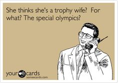 "BOOM!!!  I seriously detest women who actually consider themselves a ""trophy wife"""
