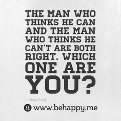 The man who thinks he can and the man who thinks he can't are both right. Which one are you? #behappy
