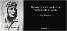 Beryl Markham quote: The way to find a needle in a haystack is. Beryl Markham, You Working, Wisdom Quotes, Picture Quotes, Wise Words, Einstein, Quotations, Meant To Be, Positivity