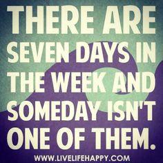 Yes! #fitness #motivation #quote - There are seven days in the week and someday isn't one of them.