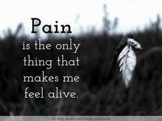 Pain is the only thing that makes me feel alive.  #alive #feel #only #pain #quotes #sadness #thing