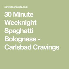 30 Minute Weeknight Spaghetti Bolognese - Carlsbad Cravings