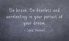 Be brave. Be fearless and unrelenting in your pursuit of your dream.