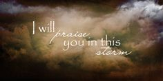 Praise in the middle of the storm…