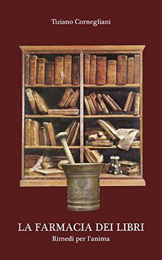 La farmacia dei libri: Rimedi per l'anima di [Cornegliani, Tiziano]