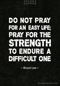Do not pray for an easy life; pray for the strength to endure a difficult one.  by Bruce Lee