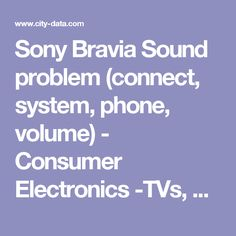 Sony Bravia Sound problem (connect, system, phone, volume) - Consumer Electronics -TVs, Audio, Home Theater, Video, Office and Car Electronics, MP3 players, Home Security, Gadgets... -  City-Data Forum