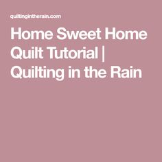 Home Sweet Home Quilt Tutorial | Quilting in the Rain