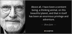 Above all, I have been a sentient being, a thinking animal, on this beautiful planet, and that in itself has been an enormous privilege and adventure. - Oliver Sacks