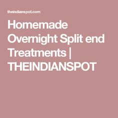 Homemade Overnight Split end Treatments | THEINDIANSPOT