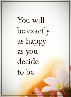 You will be exactly as happy as you decide to be.  #powerofpositivity #positivewords  #positivethinking #inspirationalquote #motivationalquotes #quotes #life #love #hope #faith #respect #happy #happiness #exact #decide