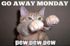 Go Away Monday... Pew Pew Pew haha @Skylar Eager Feist