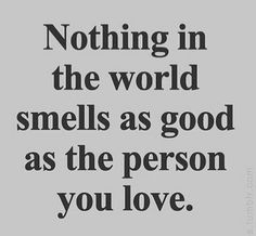 Nothing in the world smells as good as the person you love.