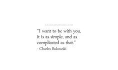 charles bukowski i want to be with you it is as simple and as complicated as that quote - Google Search