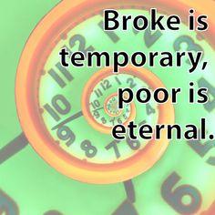 Broke is temporary, poor is eternal