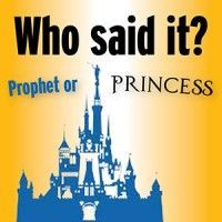 Who said it: Prophet or princess? - This is too funny.  Harder than you think.  Click on the first image, make your guess and then click to the next image and it will show you who said it. Donʻt peek at all the images.