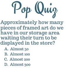 "The answer is ""D"", ""Almost 300"". Not including mirrors, picture frames, or other decorative artwork, we have nearly 300 pieces of framed art in our storage area in all different shapes and sizes!"
