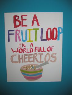 be a fruit loop in a world full of cheerios!
