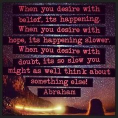 *When you desire with belief, it's happening. When you desire with hope, it's happening slower. When you desire with doubt, it's so slow you might as well think about something else!