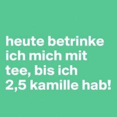 heute betrinke ich mich mit #tee, bis ich 2,5 #kamille hab! YEP ... PROST :-)