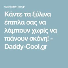 Κάντε τα ξύλινα έπιπλα σας να λάμπουν χωρίς να πιάνουν σκόνη! - Daddy-Cool.gr
