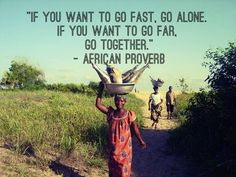 African Proverb ~ If you want to go fast, go alone. If you want to go far, go together.