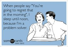 """When people say """"You're going to regret that in the morning"""", I sleep until noon because I'm a problem solver."""