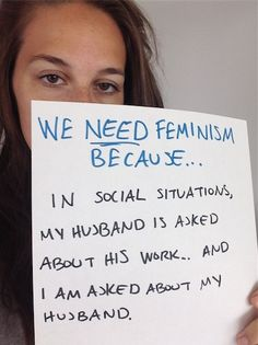 "We Respond To ""Women Against Feminism,"" Because This Is What Feminists Look Like - ""We need feminism because in social situation my husband is asked about his work... and I am asked about my husband"""