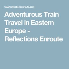 Adventurous Train Travel in Eastern Europe - Reflections Enroute