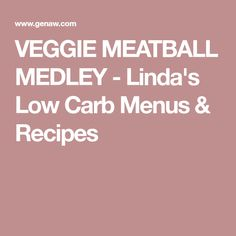 VEGGIE MEATBALL MEDLEY - Linda's Low Carb Menus & Recipes