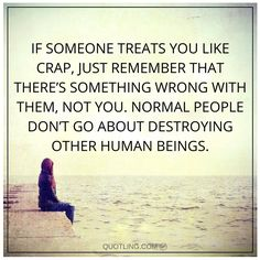 If someone treats you like crap, just remember that there's something wrong with them, not you. Normal people don't go about destroying other human beings. People Quotes, True Quotes, Motivational Quotes, Bullying Quotes, Workplace Bullying, Narcissistic Behavior, Inspirational Thoughts, Meaningful Quotes, Positive Quotes