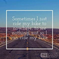 Sometimes I just ride my bike to nowhere, to see nothing,just so I can ride my bike.