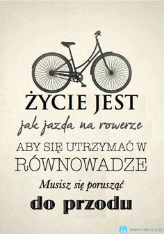 życie jest jak jazda na rowerze aby się utrzymać w równowadze....