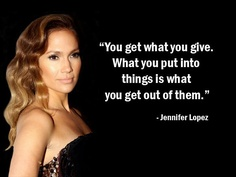 """You get what you give. What you put into things is what you get out of them."" - Jennifer Lopez - More Jennifer Lopez at http://www.evancarmichael.com/Famous-Entrepreneurs/619/summary.php"