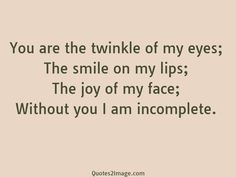 You are the twinkle of my eyes; The smile on my lips; The joy of my face; Without you I am incomplete.