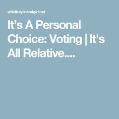 It's A Personal Choice: Voting | It's All Relative....