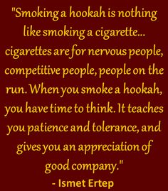 Hookah Quote - Smoking a hookah is nothing like smoking a cigarette.. cigarettes are for nervous people, competitive people, people on the run. When you smoke a hookah, you have time to think. It teaches you patience and tolerance, and gives you an appreciation of good company. - Ismet Ertep Come to Lux Lounge in West Bloomfield, MI to relax with friends at a premiere hookah lounge in an upscale atmosphere! Call (248) 661-1300 for more information! Please visit our website…