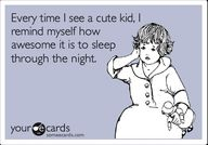 Kids...I used to be this person. Now im on the other side of things, and it's totally worth it - most nights. :)