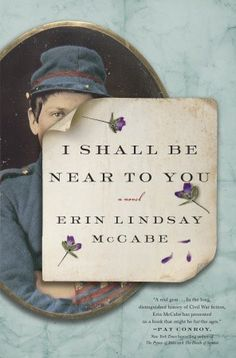I SHALL BE NEAR TO YOU by Erin McCabe... An extraordinary novel about a strong-willed woman who disguises herself as a man in order to fight beside her husband, inspired by the letters of a remarkable female soldier who fought in the Civil War.