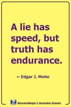 A lie has speed, but truth has endurance. ~ Edgar J. Life Quotes Love, Truth Quotes, Wise Quotes, Quotable Quotes, Great Quotes, Words Quotes, Motivational Quotes, Funny Quotes, Inspirational Quotes