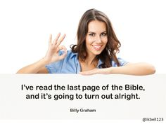 I've read the last page of the Bible, and it's going to turn out alright.